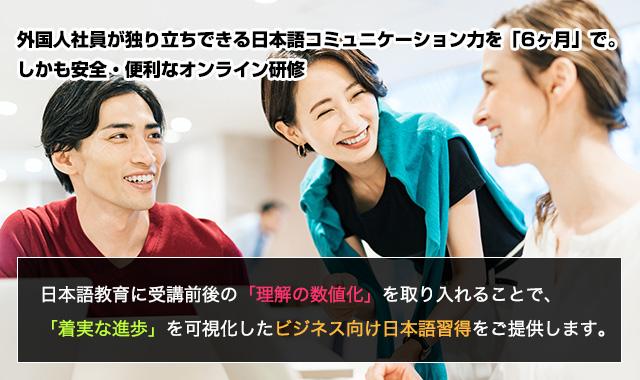 外国人社員が独り立ちできる日本語コミュニケーション力を「6ヶ月」で。しかも安全・便利なオンライン研修 日本語教育に受講前後の「理解の数値化」を取り入れることで、「着実な進歩」を可視化したビジネス向け日本語習得をご提供します。
